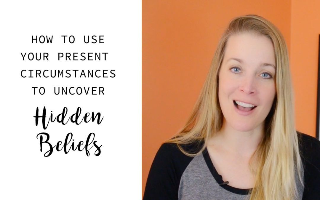 How to use your present circumstances to uncover hidden beliefs